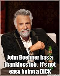 Boehner Meme - boehner has a thankless job it s not easy being a dick