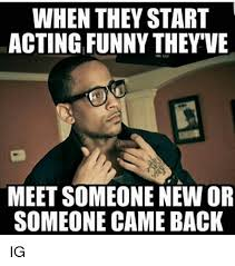 when they start acting funny they ve meet someone new or someone