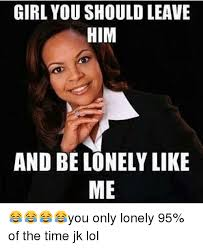 Lonely Girl Meme - girl you should leave him and be lonely like me you only