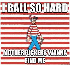 Ball So Hard Meme - i ball so hard motherfuckers wanna find me waldo quickmeme