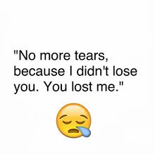 You Lost Me Meme - no more tears because didn t lose you you lost me meme on me me