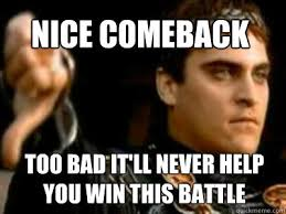 Comeback Memes - nice comeback too bad it ll never help you win this battle