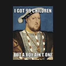 99 Problems Meme - funny henry viii meme i got 99 problems but a boy aint one 99
