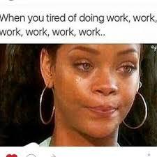 Work Work Work Meme - 21 rihanna memes for all your weekend feelings rihanna feelings