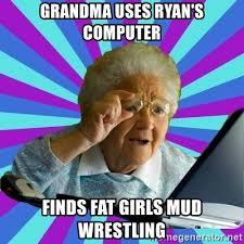 Grandma Computer Meme - grandma uses ryan s computer finds fat girls mud wrestling old