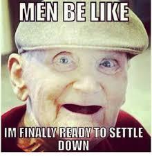 Settle Down Meme - men be like im finally ready to settle down meme on esmemes com