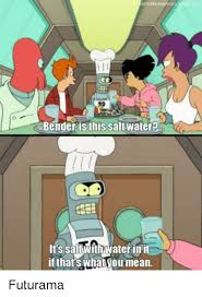 Bender Futurama Meme - bender is this saltwater it s saltwithwaterin it if that s what you