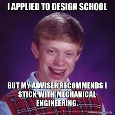 Mechanical Engineer Meme - i applied to design school but my adviser recommends i stick with