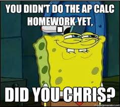 Spongebob Homework Meme - you didn t do the ap calc homework yet did you chris spongebob