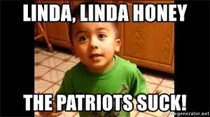 Patriots Suck Meme - linda linda honey the patriots suck listen linda meme generator