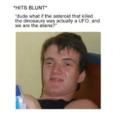 What If Dinosaur Meme - hits blunt ufo killed the dinosaurs weed memes weed memes