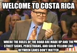 Costa Rica Meme - welcome to costa rica where the rules of the road are made up and