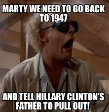 We Have To Go Back Meme - meme creator marty we need to go back to 1947 and tell hillary