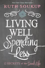living well spending less 12 secrets of the good life ruth