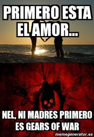 Gears Of War Meme - meme personalizado primero esta el amor nel ni madres