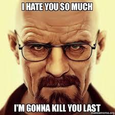I Hate You Meme - i hate you so much i m gonna kill you last walter white breaking