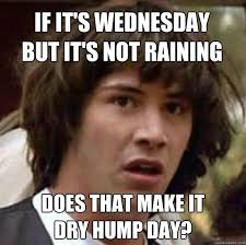Funny Memes About Wednesday - if it s wednesday but it s not raining does that make it dry hump