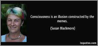 Susan Blackmore Memes - consciousness is an illusion constructed by the memes