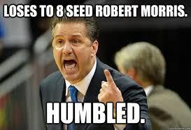 Kentucky Meme - loses to 8 seed robert morris humbled kentucky quickmeme