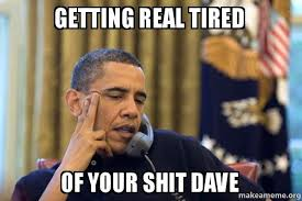 Getting Real Tired Meme - getting real tired of your shit dave obama ordering a pizza on