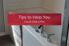tips to help you caulk like a pro your wild home