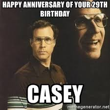 29th Birthday Meme - happy anniversary of your 29th birthday casey will ferrell meme