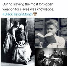 Black History Month Memes - during slavery the most forbidden weapon for slaves was knowledge