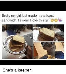 My Girl Memes - bruh my girl just made me a toast sandwich swear i love this girl
