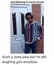 House Music Memes - just listening to some house such a lame joke but i m still laughing