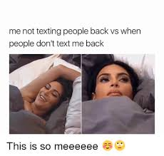 Not Texting Back Memes - me not texting people back vs when people don t text me back this is