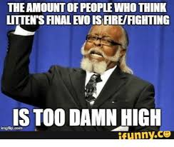 Too Damn High Meme - the amountofpeoplewho think littensfinalevois fireifighting is too