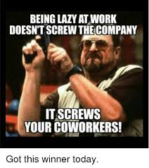 Lazy Coworker Meme - being lazy at work doesntscrew the company it screws your