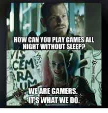 Play All The Games Meme - how can you play games all night without sleep we are gamers its
