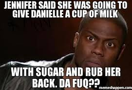 The Fuq Meme - jennifer said she was going to give danielle a cup of milk with