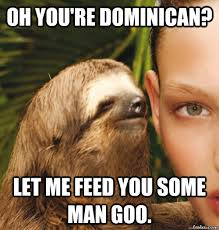 Funny Dominican Memes - oh you re dominican let me feed you some man goo rape sloth