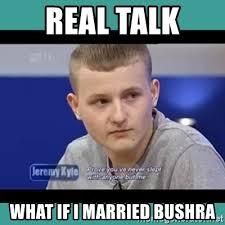 Real Talk Meme - real talk what if i married bushra sympathy sacha meme generator