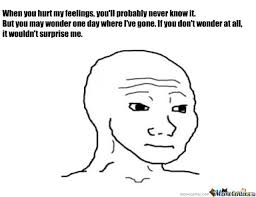 Hurt Feelings Meme - when you hurt my feelings by donvito20 meme center