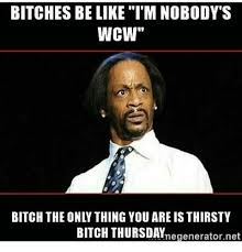Thirsty Bitches Meme - bitches be like i m nobody s wcw bitch the only thing you are is