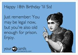 18th Birthday Memes - happy 18th birthday lil sis just remember you may be legal now