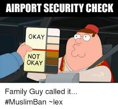 Okay Guy Meme - airportsecurity check okay not okay family guy called it muslimban