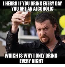 Memes About Alcohol - i heard ifyou orink every day you arean alcoholic which iswhyionly