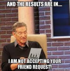 Friend Request Meme - and the results are in i am not accepting your friend request