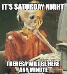 Saturday Night Meme - meme creator it s saturday night theresa will be here any minute