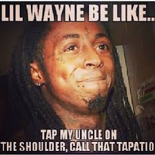 Lil Wayne Meme - tap my uncle on the shoulder call that tapatio