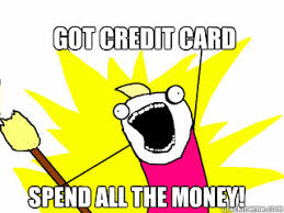 Meme Credit Card - got credit card spend all the money all the things quickmeme