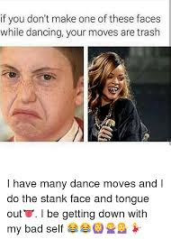 Stank Face Meme - if you don t make one of these faces while dancing your moves are