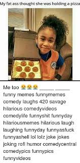 Fatass Meme - my fat ass thought she was holding a pizza me too