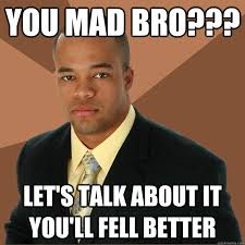 You Mad Bro Meme - you mad bro let s talk about it you ll fell better successful
