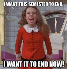 End Of Semester Memes - i want this semester to end i want it to end now veruca salt