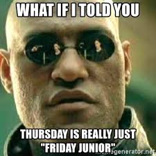 Junior Meme - what if i told you thursday is really just friday junior what if